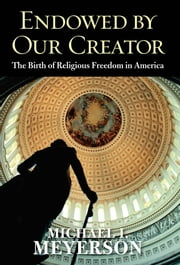 Endowed by Our Creator: The Birth of Religious Freedom in America ebook by Michael I. Meyerson