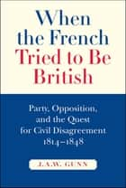 When the French Tried to be British - Party, Opposition, and the Quest for Civil Disagreement, 1814-1848 ebook by J.A.W. Gunn