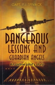 Dangerous Lessons And Guardian Angels - An Airline Pilot's Story ebook by Capt. PJ Spivack