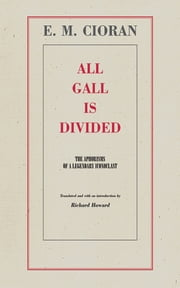 All Gall is Divided - The Aphorisms of a Legendary Iconoclast ebook by E. M. Cioran,Richard Howard