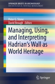 Managing, Using, and Interpreting Hadrian's Wall as World Heritage ebook by Peter Stone,David Brough