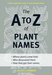 The A to Z of Plant Names - A Quick Reference Guide to 4000 Garden Plants ebook by Allen J. Coombes