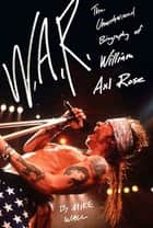 W.A.R. - The Unauthorized Biography of William Axl Rose ebook by Mick Wall