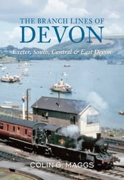 The Branch Lines of Devon - Exeter, South, Central & East Devon ebook by Colin G. Maggs