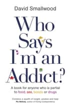 Who Says I'm an Addict? - A Book for Anyone Who is Partial to Food, Sex, Booze or Drugs ebook by David Smallwood