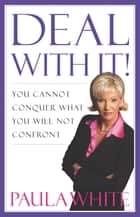 Deal With It! - You Cannot Conquer What You Will Not Confront ebook by Paula White