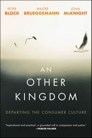 An Other Kingdom - Departing the Consumer Culture ebook by Peter Block,Walter Brueggemann,John McKnight