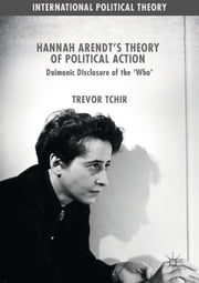 Hannah Arendt's Theory of Political Action - Daimonic Disclosure of the 'Who' ebook by Trevor Tchir