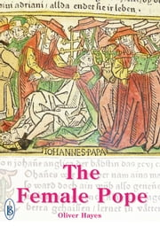 The Female Pope: The True Story of Pope Joan ebook by Oliver Hayes