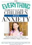 The Everything Parent's Guide to Children with Anxiety: Professional advice to help your child feel confident, happy, and secure