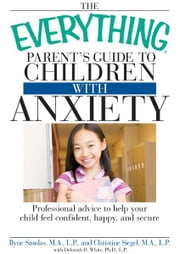 The Everything Parent's Guide to Children with Anxiety: Professional advice to help your child feel confident, happy, and secure ebook by Ilyne Sandas,Christine Siegel