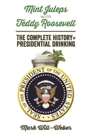 Mint Juleps with Teddy Roosevelt - The Complete History of Presidential Drinking ebook by Mark Will-Weber