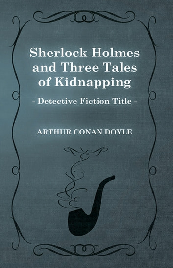 Sherlock Holmes and Three Tales of Kidnapping (A Collection of Short Stories) eBook by Arthur Conan Doyle