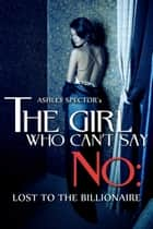 The Girl Who Can't Say No: Lost To The Billionaire (Part Three) (A BDSM Erotic Romance Novelette) ebook by Ashley Spector