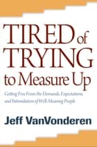 Tired of Trying to Measure Up ebook by Jeff VanVonderen