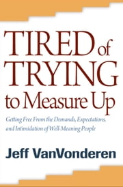 Tired of Trying to Measure Up - Getting Free from the Demands, Expectations, and Intimidation of Well-Meaning People ebook by Jeff VanVonderen