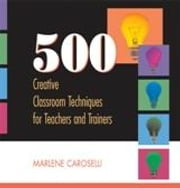 500 Creative Classroom Techniques for Teachers and Trainers ebook by Caroselli, Marlene