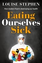 Eating Ourselves Sick ebook by Louise Stephen