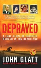 Depraved - A True Story of Sadistic Murder in the Heartland eBook by John Glatt