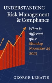 Understanding Risk Management and Compliance, What is Different After Monday, November 25, 2013 ebook by George Lekatis