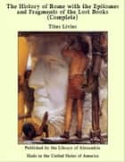 The History of Rome with the Epitomes and Fragments of the Lost Books (Complete) ebook by Titus Livius