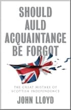 Should Auld Acquaintance Be Forgot - The Great Mistake of Scottish Independence ebook by John Lloyd