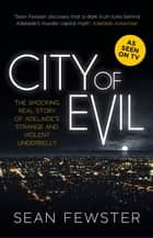 City of Evil - The shocking real story of Adelaide's strange and violent underbelly - As seen on TV ebook by Sean Fewster