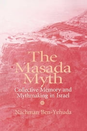 Masada Myth: Collective Memory and Mythmaking in Israel ebook by Ben-Yehuda, Nachman
