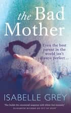 The Bad Mother - A gripping emotional page-turner about a mother's darkest secret ebook by Isabelle Grey