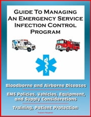 Guide to Managing an Emergency Service Infection Control Program: Bloodborne and Airborne Diseases, EMS Policies, Vehicles, Equipment, and Supply Considerations, Training, Patient Protection ebook by Progressive Management