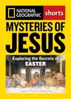 Mysteries of Jesus - Exploring the Secrets of Easter ebook by Jean-Pierre Isbouts