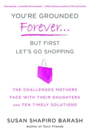 You're Grounded Forever...But First, Let's Go Shopping - The Challenges Mothers Face with Their Daughters and Ten Timely Solutions ebook by Susan Shapiro Barash