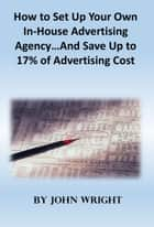 How to Set Up Your Own In-House Advertising Agency…And Save Up to 17% of Advertising Cost ebook by John Wright