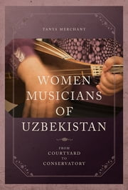 Women Musicians of Uzbekistan - From Courtyard to Conservatory ebook by Tanya Merchant