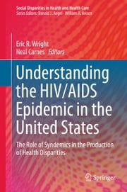 Understanding the HIV/AIDS Epidemic in the United States - The Role of Syndemics in the Production of Health Disparities ebook by Eric R. Wright,Neal Carnes
