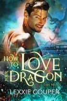 How to Love Your Dragon - Fire Mates, #2 ebook by Lexxie Couper