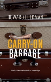 Carry-On Baggage - The story of a man who thought he travelled light ebook by Howard Feldman
