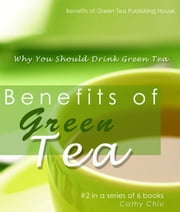 Benefits of Green Tea: Why You Should Drink Green Tea ebook by Cathy Chiu