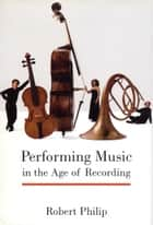 Performing Music in the Age of Recording ebook by Dr. Robert Philip