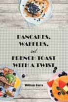 Pancakes, Waffles and French Toast With a Twist ebook by William Davis