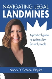 Navigating Legal Landmines: A Practical Guide to Business Law for Real People ebook by Nancy D. Greene, Esquire