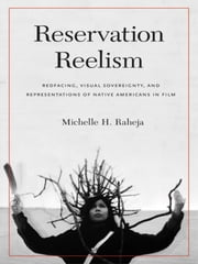 Reservation Reelism - Redfacing, Visual Sovereignty, and Representations of Native Americans in Film ebook by Michelle H. Raheja