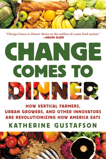Change Comes to Dinner - How Vertical Farmers, Urban Growers, and Other Innovators Are Revolutionizing How America Eats ebook by Katherine Gustafson