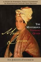 Marie Laveau, the Mysterious Voudou Queen: A Study of Powerful Female Leadership in Nineteenth-Century New Orleans ebook by Ina Johanna Fandrich