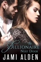 The Billionaire Next Door ebook by Jami Alden