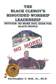 The Black Clergy's Misguided Worship Leadership - Petition: No More Idol Gods for Black People ebook by Christopher Bell, Jr., Ed.D.