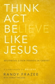 Think, Act, Be Like Jesus - Becoming a New Person in Christ ebook by Randy Frazee, Robert Noland