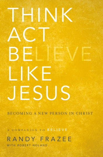 Think, Act, Be Like Jesus - Becoming a New Person in Christ ebook by Randy Frazee