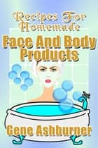 Recipes For Homemade Face And Body Products ebook by Gene Ashburner