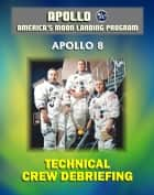 Apollo and America's Moon Landing Program: Apollo 8 Technical Crew Debriefing with Unique Observations about the First Mission to the Moon - Astronauts Borman, Lovell, and Anders ebook by Progressive Management